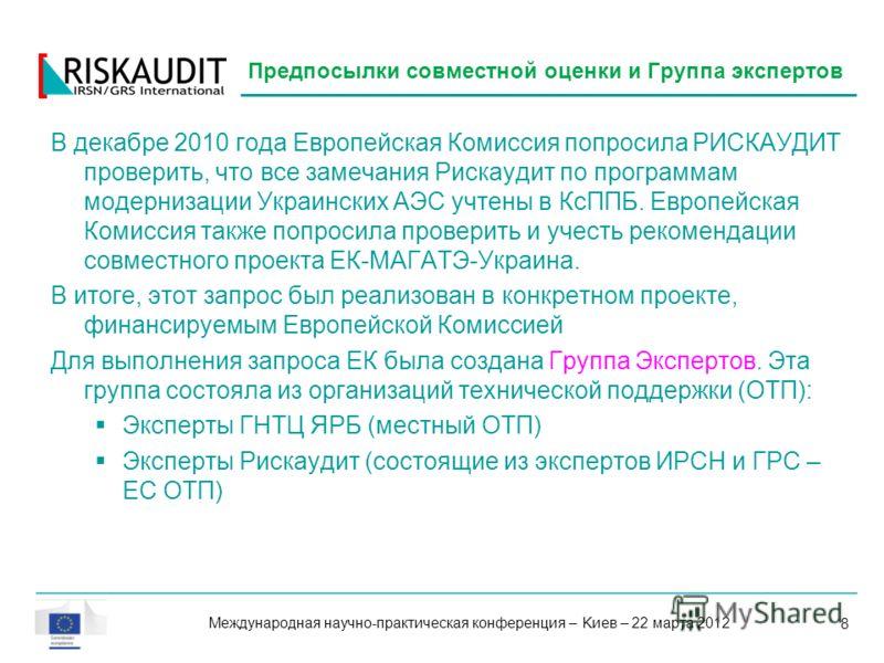 8 В декабре 2010 года Европейская Комиссия попросила РИСКАУДИТ проверить, что все замечания Рискаудит по программам модернизации Украинских АЭС учтены в КсППБ. Европейская Комиссия также попросила проверить и учесть рекомендации совместного проекта Е