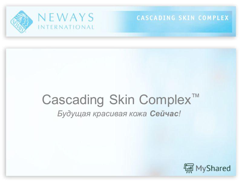 Cascading Skin Complex Будущая красивая кожа Сейчас!