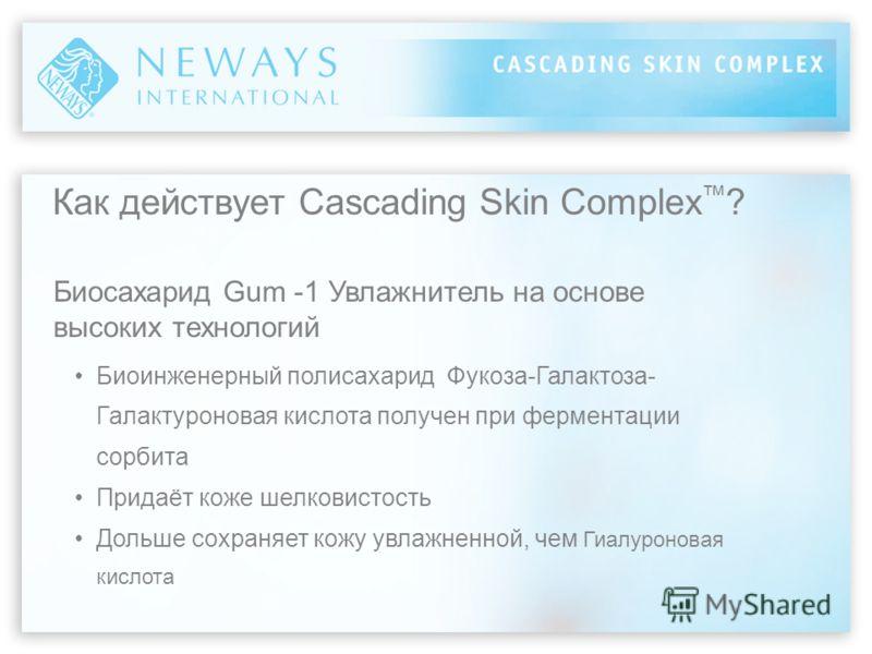 Как действует Cascading Skin Complex ? Биосахарид Gum -1 Увлажнитель на основе высоких технологий Биоинженерный полисахарид Фукоза-Галактоза- Галактуроновая кислота получен при ферментации сорбита Придаёт коже шелковистость Дольше сохраняет кожу увла