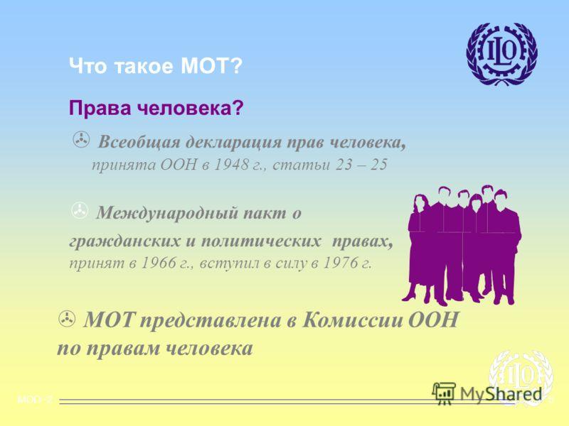 MOD~2OHP 5 Что такое МОТ? Права человека? > Всеобщая декларация прав человека, принята ООН в 1948 г., статьи 23 – 25 > Международный пакт о гражданских и политических правах, принят в 1966 г., вступил в силу в 1976 г. > МОТ представлена в Комиссии ОО