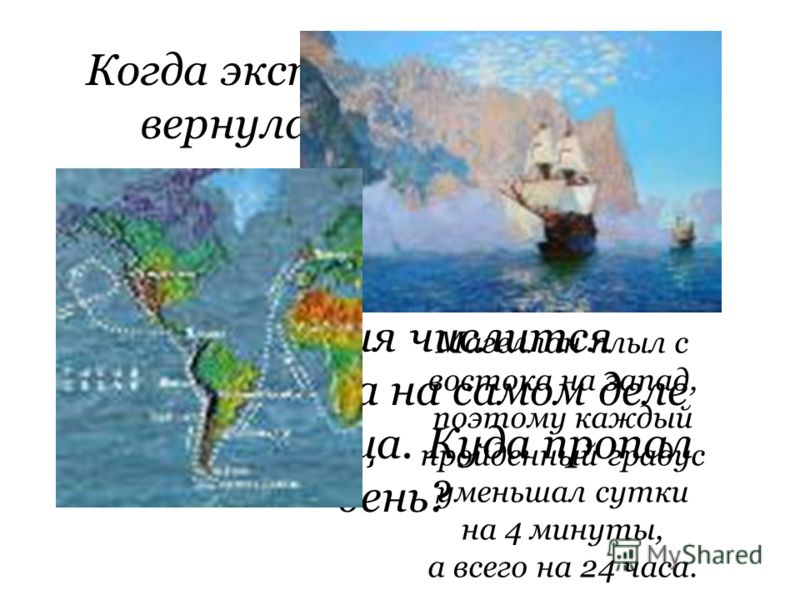 Когда экспедиция Магеллана вернулась в Испанию из кругосветного путешествия, то оказалось, что по корабельному журналу день прибытия числится четвергом, а на самом деле была пятница. Куда пропал день? Магеллан плыл с востока на запад, поэтому каждый