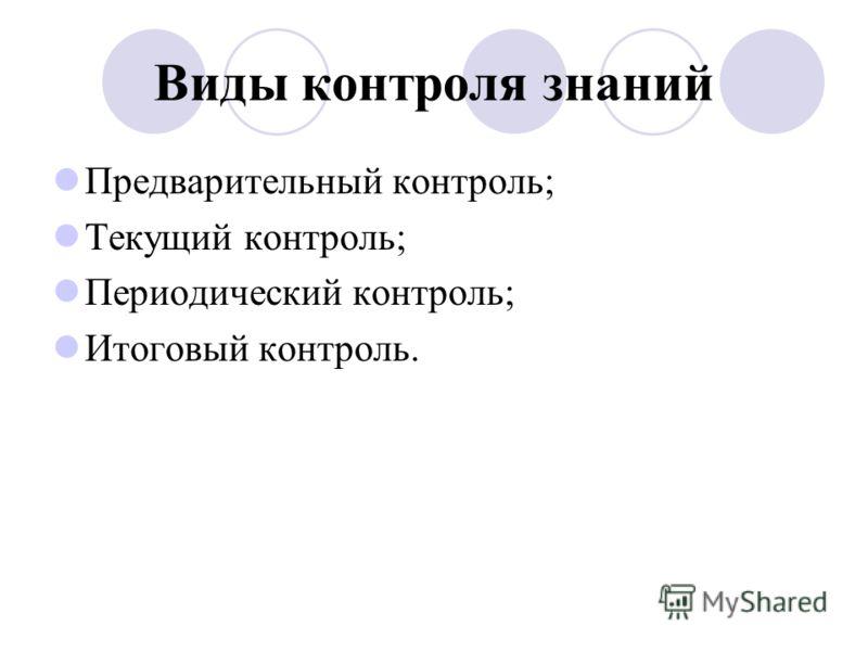 Виды контроля знаний Предварительный контроль; Текущий контроль; Периодический контроль; Итоговый контроль.