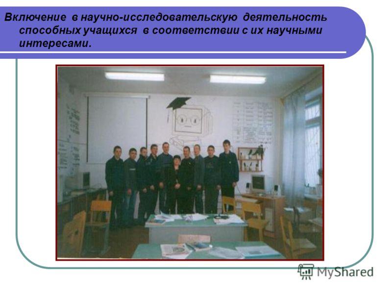 Включение в научно-исследовательскую деятельность способных учащихся в соответствии с их научными интересами.