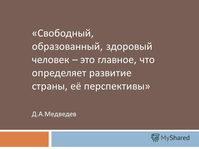« Свободный, образованный, здоровый человек – это главное, что определяет развитие страны, её перспективы » Д. А. Медведев