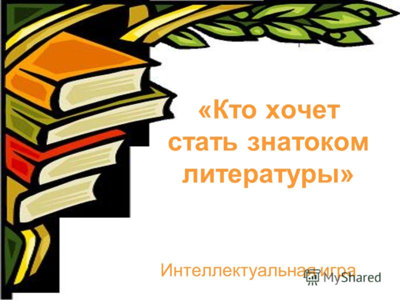 «Кто хочет стать знатоком литературы» Интеллектуальная игра