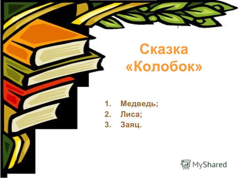 Сказка «Колобок» 1.Медведь; 2.Лиса; 3.Заяц.