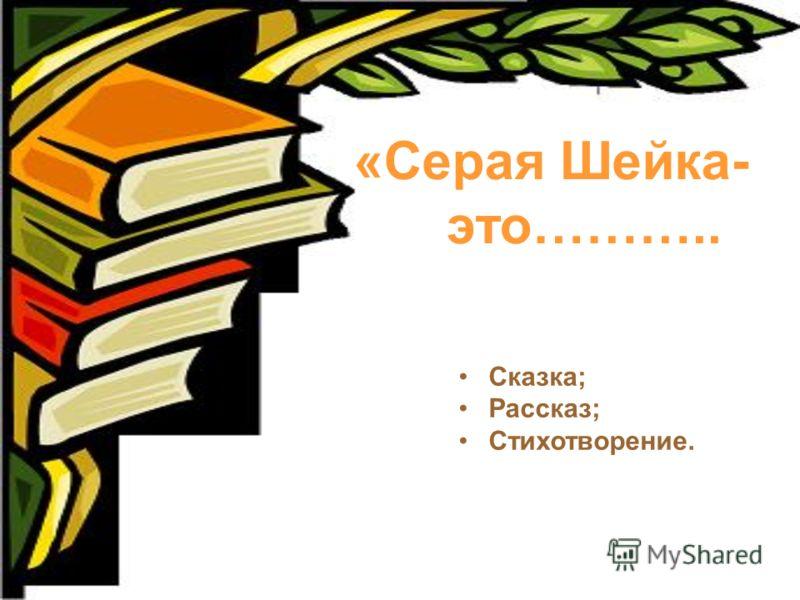 «Серая Шейка- это……….. Сказка; Рассказ; Стихотворение.