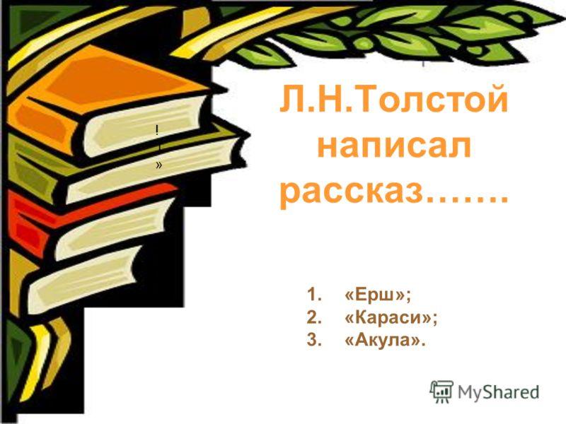 Л.Н.Толстой написал рассказ……. 1.«Ерш»; 2.«Караси»; 3.«Акула». !1»!1»