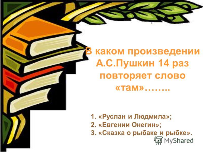 В каком произведении А.С.Пушкин 14 раз повторяет слово «там»…….. 1.«Руслан и Людмила»; 2.«Евгении Онегин»; 3.«Сказка о рыбаке и рыбке».