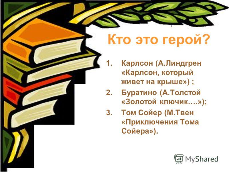 Кто это герой? 1.Карлсон (А.Линдгрен «Карлсон, который живет на крыше») ; 2.Буратино (А.Толстой «Золотой ключик….»); 3.Том Сойер (М.Твен «Приключения Тома Сойера»).