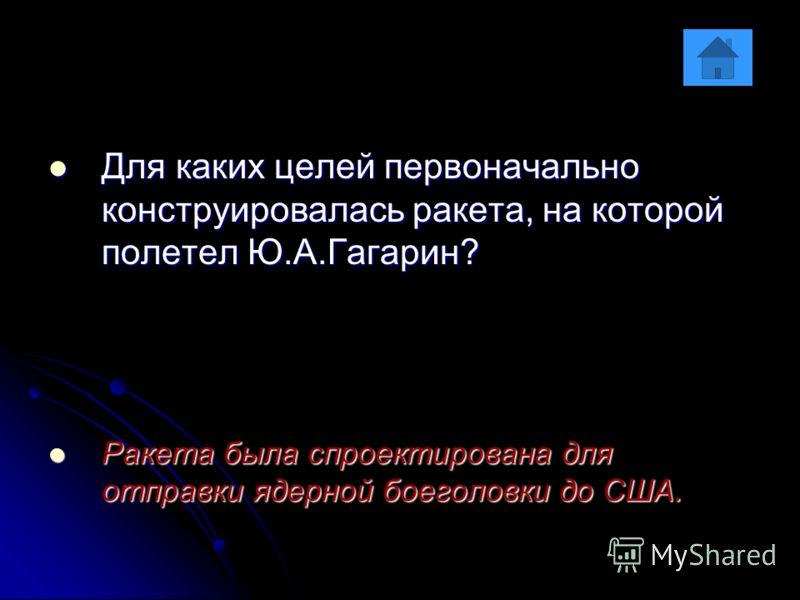 Для каких целей первоначально конструировалась ракета, на которой полетел Ю.А.Гагарин? Для каких целей первоначально конструировалась ракета, на которой полетел Ю.А.Гагарин? Ракета была спроектирована для отправки ядерной боеголовки до США. Ракета бы