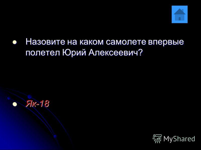 Назовите на каком самолете впервые полетел Юрий Алексеевич? Назовите на каком самолете впервые полетел Юрий Алексеевич? Як-18 Як-18