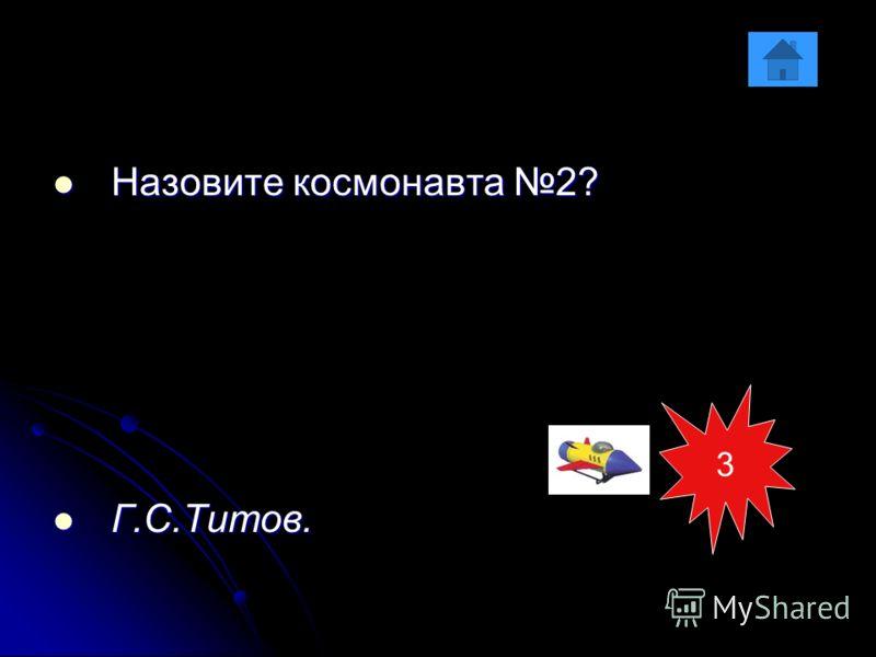 Назовите космонавта 2? Назовите космонавта 2? Г.С.Титов. Г.С.Титов. 3