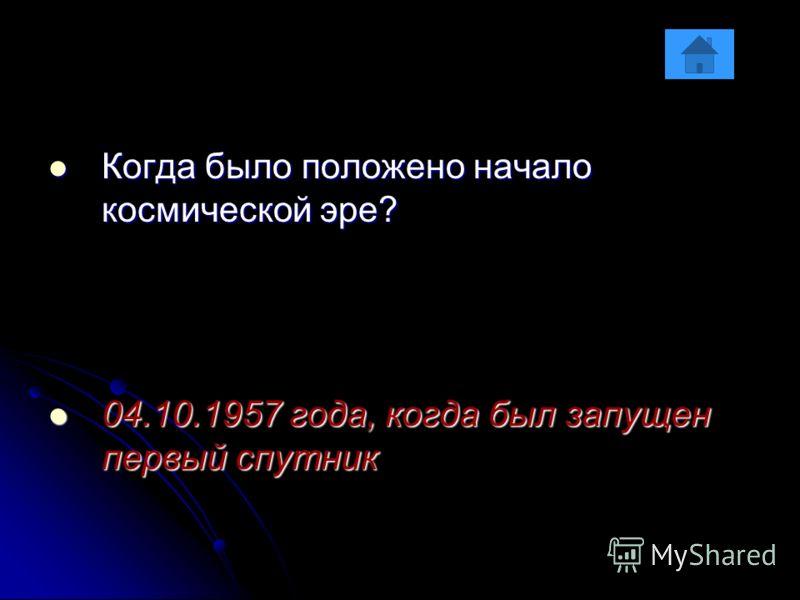 Когда было положено начало космической эре? Когда было положено начало космической эре? 04.10.1957 года, когда был запущен первый спутник 04.10.1957 года, когда был запущен первый спутник