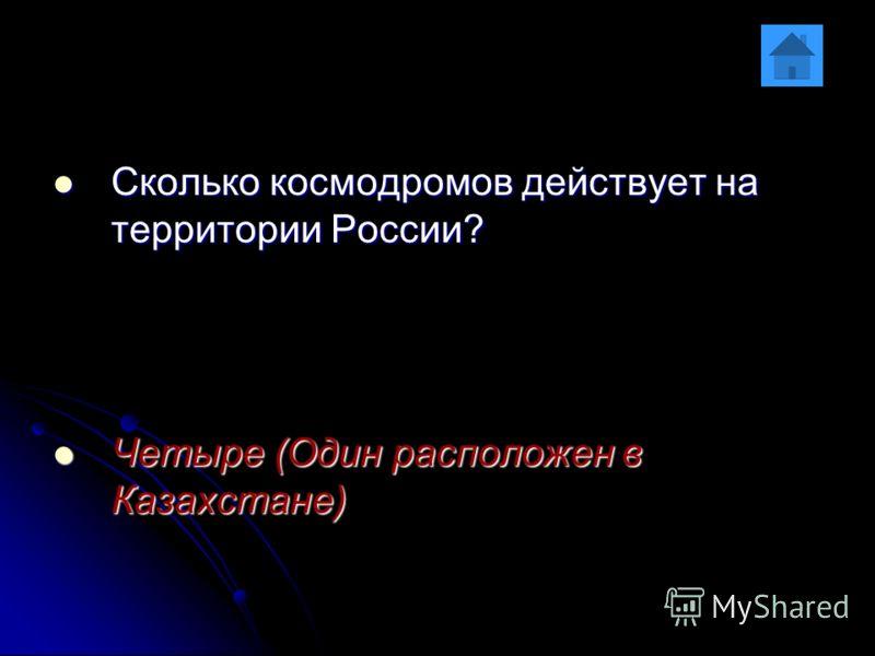 Сколько космодромов действует на территории России? Сколько космодромов действует на территории России? Четыре (Один расположен в Казахстане) Четыре (Один расположен в Казахстане)
