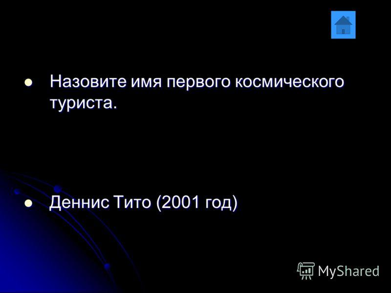 Назовите имя первого космического туриста. Назовите имя первого космического туриста. Деннис Тито (2001 год) Деннис Тито (2001 год)