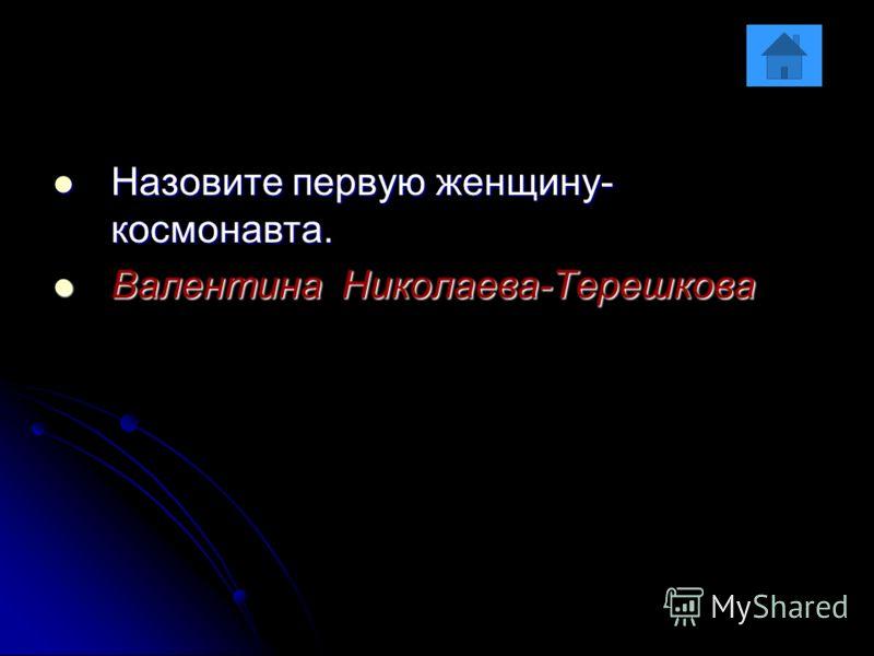 Назовите первую женщину- космонавта. Назовите первую женщину- космонавта. Валентина Николаева-Терешкова Валентина Николаева-Терешкова