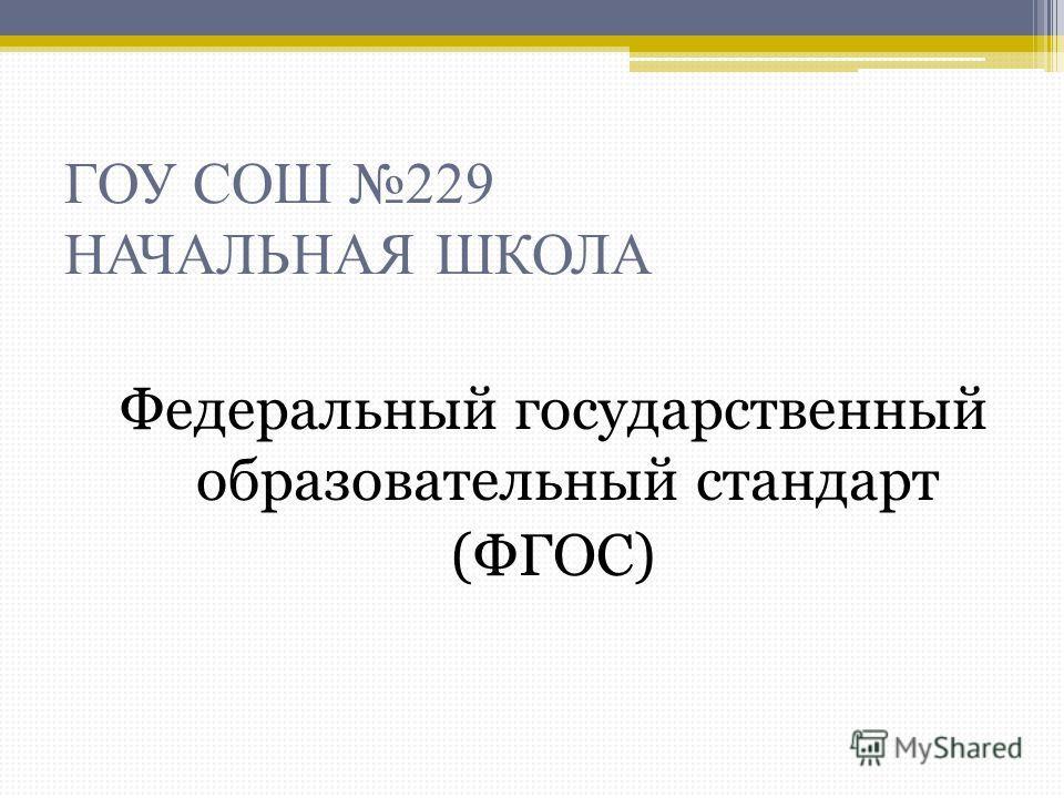 ГОУ СОШ 229 НАЧАЛЬНАЯ ШКОЛА Федеральный государственный образовательный стандарт (ФГОС)