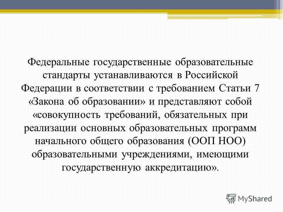 Федеральные государственные образовательные стандарты устанавливаются в Российской Федерации в соответствии с требованием Статьи 7 «Закона об образовании» и представляют собой «совокупность требований, обязательных при реализации основных образовател