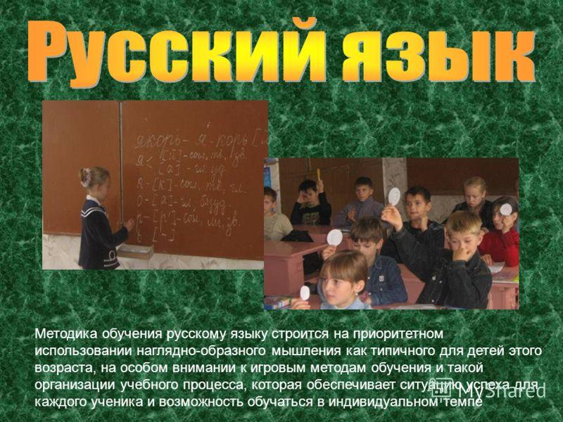 Методика обучения русскому языку строится на приоритетном использовании наглядно-образного мышления как типичного для детей этого возраста, на особом внимании к игровым методам обучения и такой организации учебного процесса, которая обеспечивает ситу