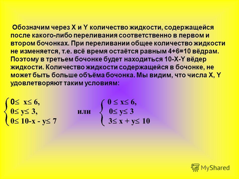Обозначим через X и Y количество жидкости, содержащейся после какого-либо переливания соответственно в первом и втором бочонках. При переливании общее количество жидкости не изменяется, т.е. всё время остаётся равным 4+6=10 вёдрам. Поэтому в третьем
