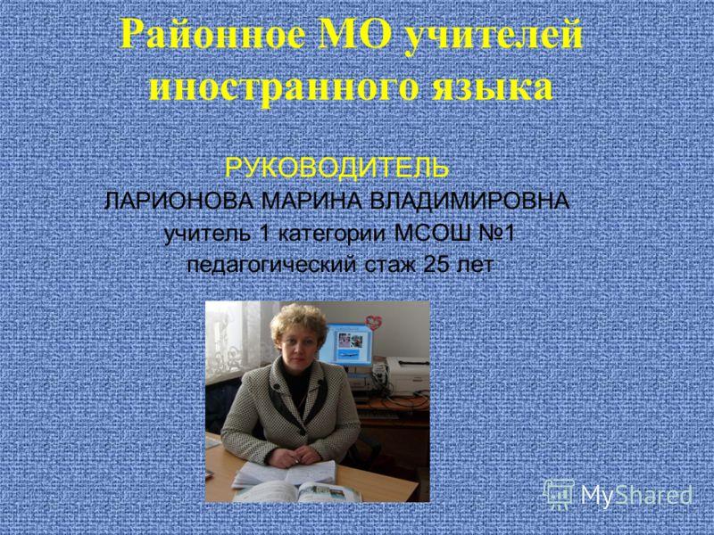 Районное МО учителей иностранного языка РУКОВОДИТЕЛЬ ЛАРИОНОВА МАРИНА ВЛАДИМИРОВНА учитель 1 категории МСОШ 1 педагогический стаж 25 лет