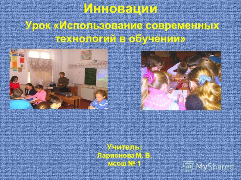 Инновации Урок «Использование современных технологий в обучении» Учитель: Ларионова М. В. мсош 1
