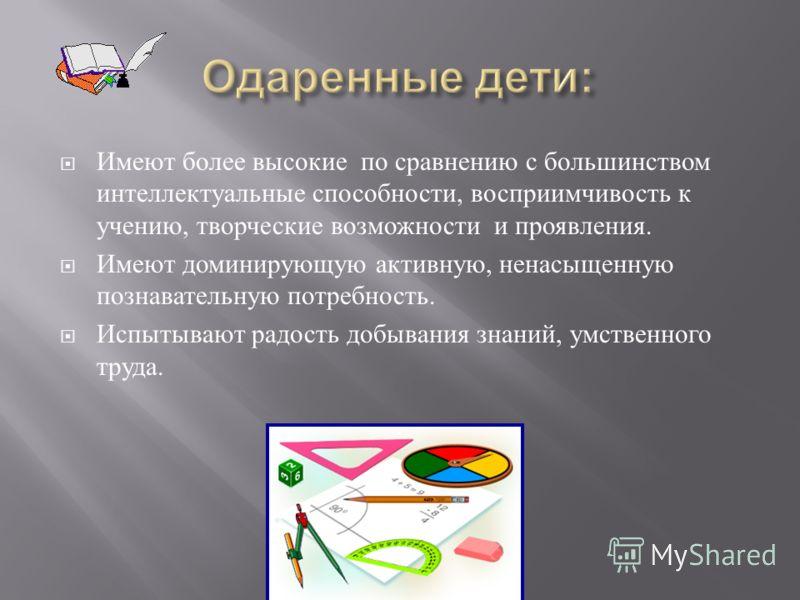 Имеют более высокие по сравнению с большинством интеллектуальные способности, восприимчивость к учению, творческие возможности и проявления. Имеют доминирующую активную, ненасыщенную познавательную потребность. Испытывают радость добывания знаний, ум