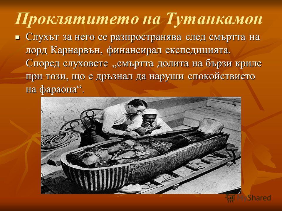 Проклятитето на Тутанкамон Слухът за него се разпространява след смъртта на лорд Карнарвън, финансирал експедицията. Според слуховете смъртта долита на бързи криле при този, що е дръзнал да наруши спокойствието на фараона. Слухът за него се разпростр
