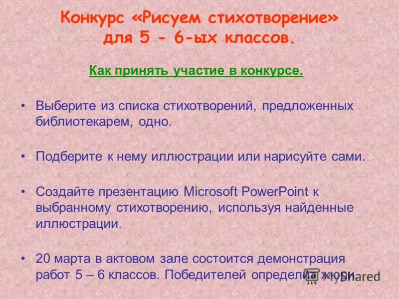 Конкурс «Рисуем стихотворение» для 5 - 6-ых классов. Как принять участие в конкурсе. Выберите из списка стихотворений, предложенных библиотекарем, одно. Подберите к нему иллюстрации или нарисуйте сами. Создайте презентацию Microsoft PowerPoint к выбр