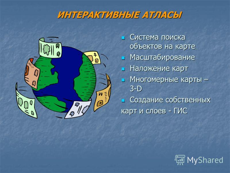 ИНТЕРАКТИВНЫЕ АТЛАСЫ Система поиска объектов на карте Система поиска объектов на карте Масштабирование Масштабирование Наложение карт Наложение карт Многомерные карты – 3-D Многомерные карты – 3-D Создание собственных Создание собственных карт и слое