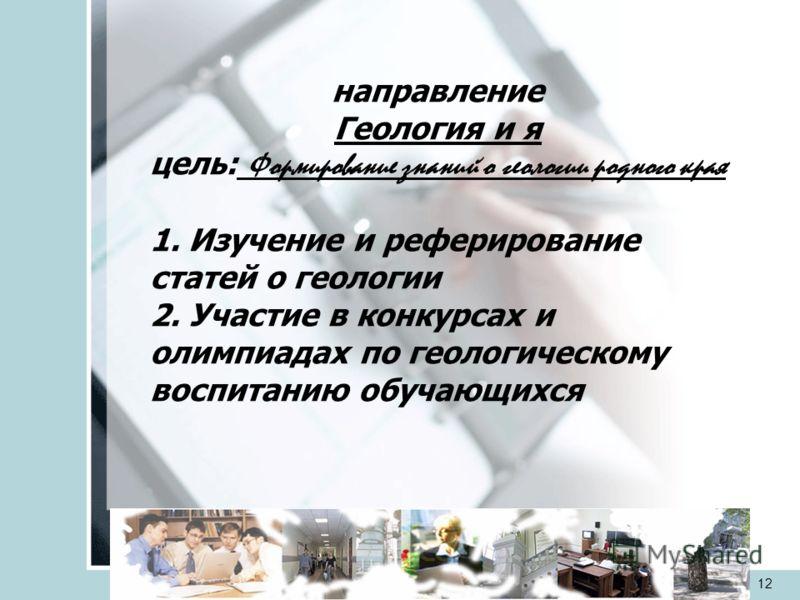 veraistomina@mail.ru12 направление Геология и я цель: Формирование знаний о геологии родного края 1. Изучение и реферирование статей о геологии 2. Участие в конкурсах и олимпиадах по геологическому воспитанию обучающихся