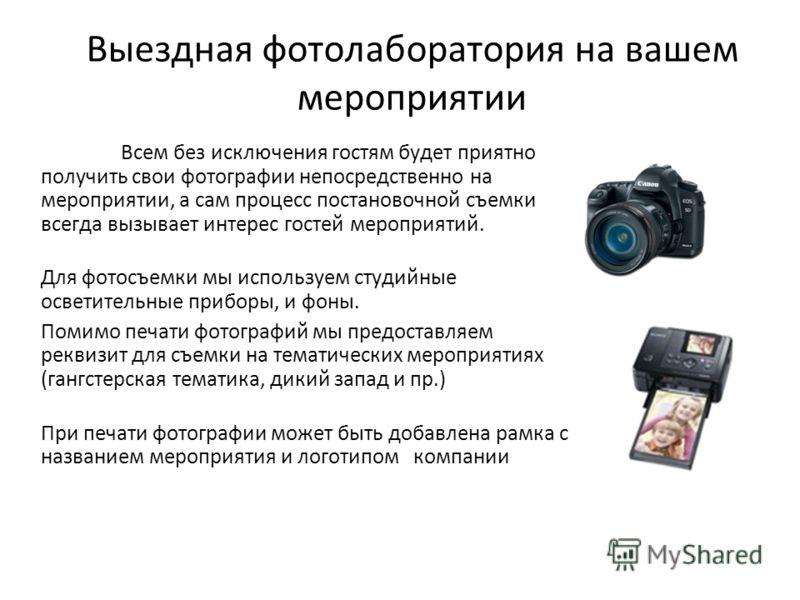 Выездная фотолаборатория на вашем мероприятии Всем без исключения гостям будет приятно получить свои фотографии непосредственно на мероприятии, а сам процесс постановочной съемки всегда вызывает интерес гостей мероприятий. Для фотосъемки мы используе