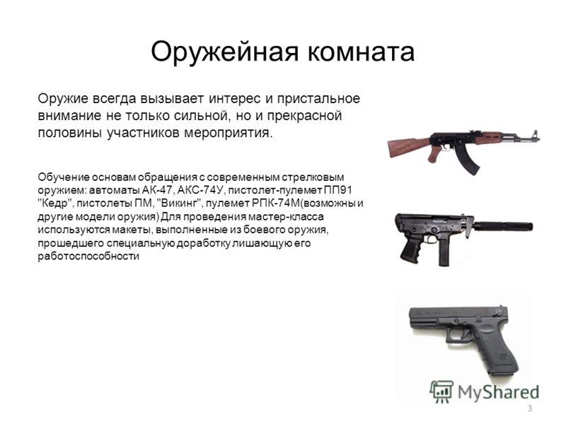 3 Оружейная комната Оружие всегда вызывает интерес и пристальное внимание не только сильной, но и прекрасной половины участников мероприятия. Обучение основам обращения с современным стрелковым оружием: автоматы АК-47, АКC-74У, пистолет-пулемет ПП91