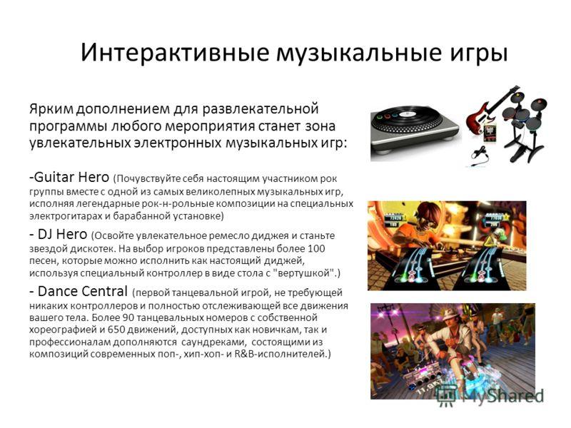Интерактивные музыкальные игры Ярким дополнением для развлекательной программы любого мероприятия станет зона увлекательных электронных музыкальных игр: -Guitar Hero (Почувствуйте себя настоящим участником рок группы вместе с одной из самых великолеп
