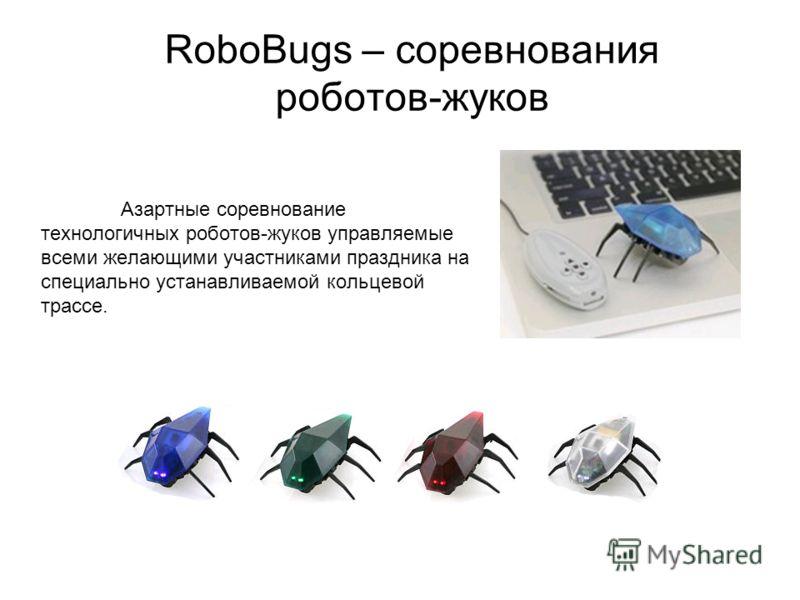 RoboBugs – соревнования роботов-жуков Азартные соревнование технологичных роботов-жуков управляемые всеми желающими участниками праздника на специально устанавливаемой кольцевой трассе.