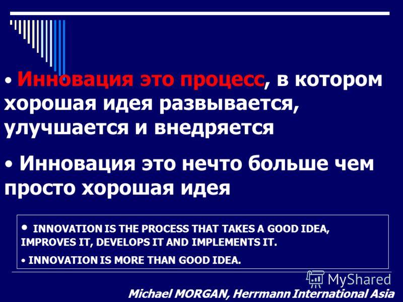 Инновация это процесс, в котором хорошая идея развывается, улучшается и внедряется Инновация это нечто больше чем просто хорошая идея INNOVATION IS THE PROCESS THAT TAKES A GOOD IDEA, IMPROVES IT, DEVELOPS IT AND IMPLEMENTS IT. INNOVATION IS MORE THA
