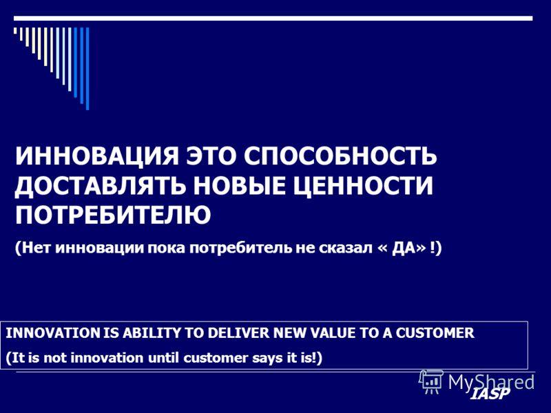 ИННОВАЦИЯ ЭТО СПОСОБНОСТЬ ДОСТАВЛЯТЬ НОВЫЕ ЦЕННОСТИ ПОТРЕБИТЕЛЮ (Нет инновации пока потребитель не сказал « ДА» !) INNOVATION IS ABILITY TO DELIVER NEW VALUE TO A CUSTOMER (It is not innovation until customer says it is!) IASP