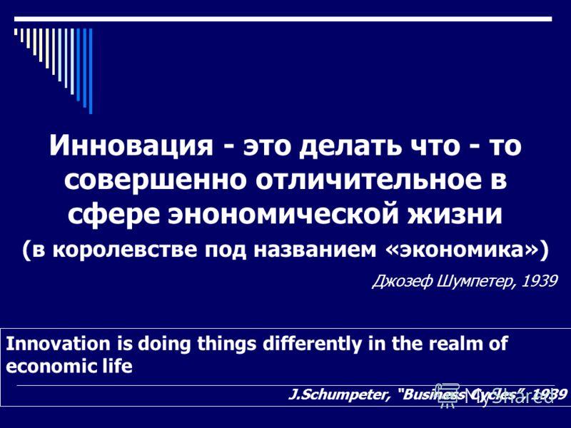 Инновация - это делать что - то совершенно отличительное в сфере энономической жизни (в королевстве под названием «экономика») Джозеф Шумпетер, 1939 Innovation is doing things differently in the realm of economic life J.Schumpeter, Business Cycles, 1