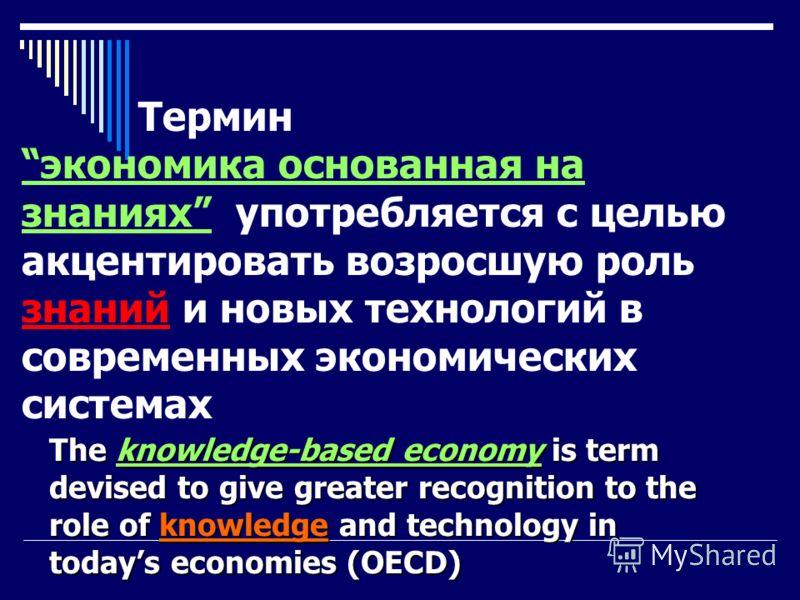 Термин экономика основанная на знаниях употребляется с целью акцентировать возросшую роль знаний и новых технологий в современных экономических системах The knowledge-based economy is term devised to give greater recognition to the role of knowledge