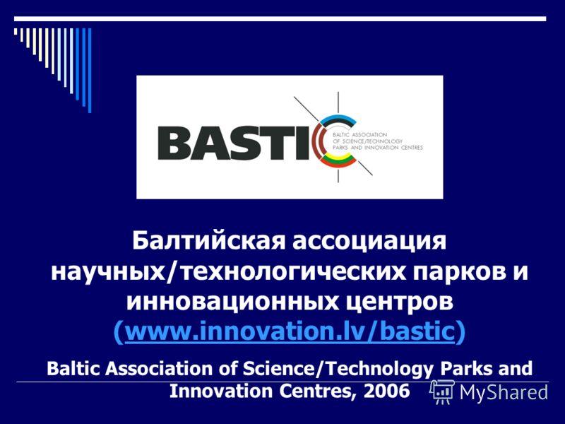 Балтийская ассоциация научных/технологических парков и инновационных центров (www.innovation.lv/bastic)www.innovation.lv/bastic Baltic Association of Science/Technology Parks and Innovation Centres, 2006