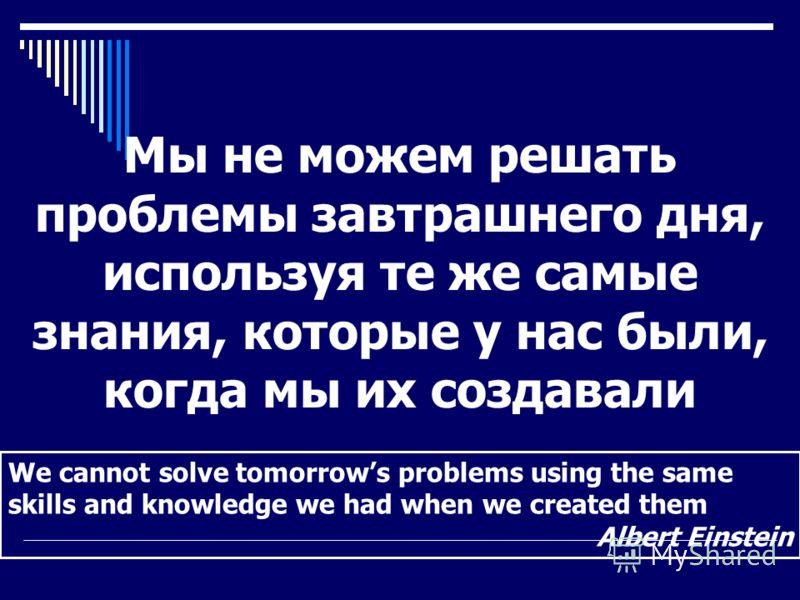 We cannot solve tomorrows problems using the same skills and knowledge we had when we created them Albert Einstein Мы не можем решать проблемы завтрашнего дня, используя те же самые знания, которые у нас были, когда мы их создавали