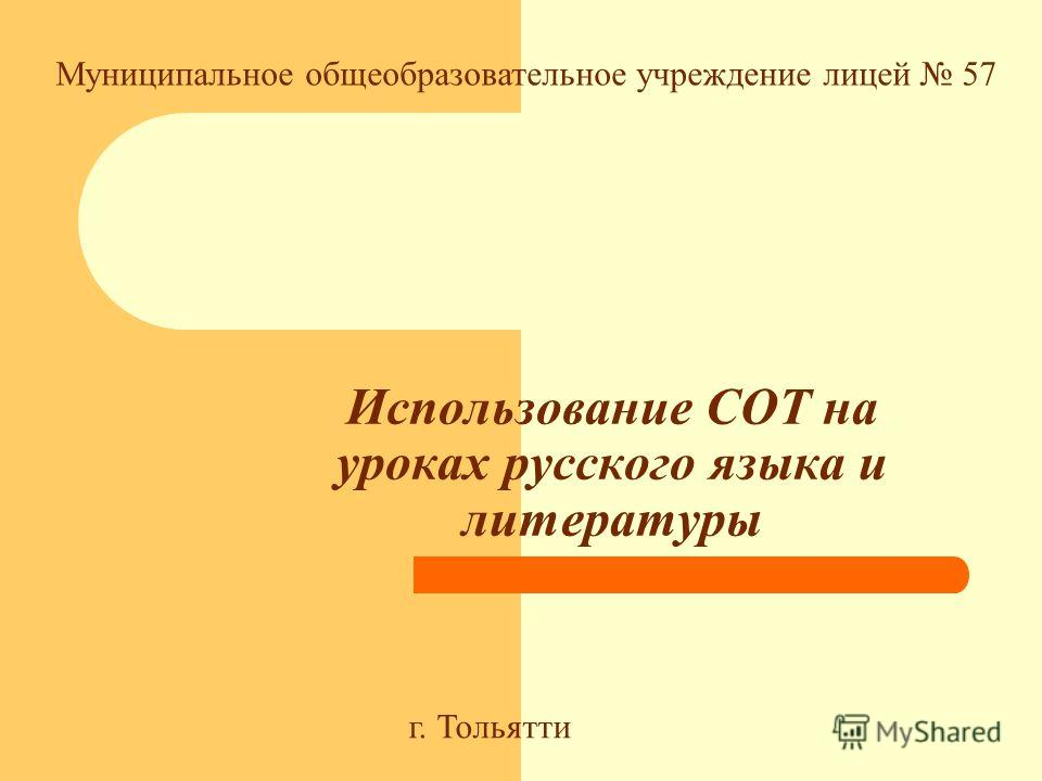 Использование СОТ на уроках русского языка и литературы Муниципальное общеобразовательное учреждение лицей 57 г. Тольятти