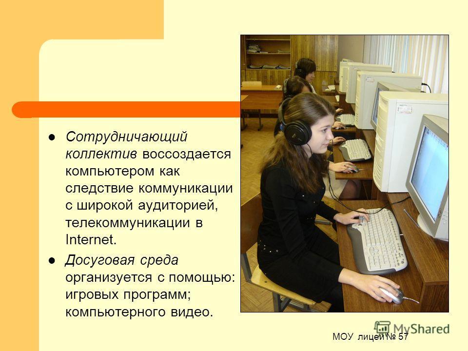МОУ лицей 57 Сотрудничающий коллектив воссоздается компьютером как следствие коммуникации с широкой аудиторией, телекоммуникации в Internet. Досуговая среда организуется с помощью: игровых программ; компьютерного видео.