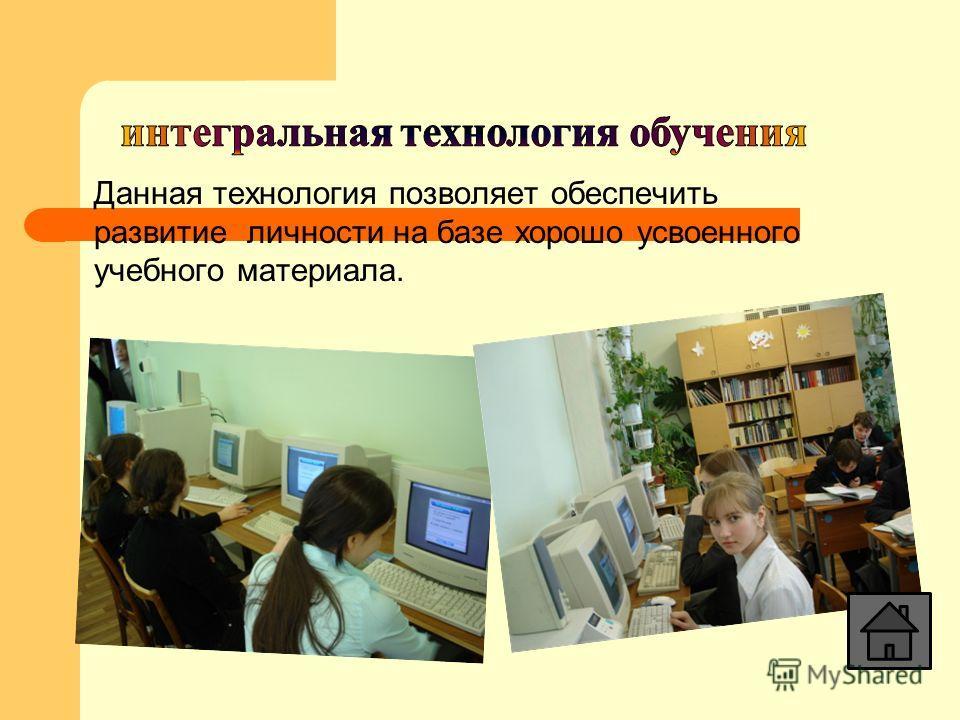 Данная технология позволяет обеспечить развитие личности на базе хорошо усвоенного учебного материала.