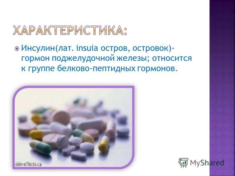 Инсулин(лат. insuia остров, островок)- гормон поджелудочной железы; относится к группе белково-пептидных гормонов.