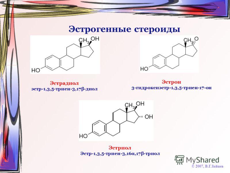 Эстрогенные стероиды © 2007, В.Г.Зайцев Эстрадиол эстр-1,3,5-триен-3,17β-диол Эстрон 3-гидроксиэстр-1,3,5-триен-17-он Эстриол Эстр-1,3,5-триен-3,16α,17β-триол