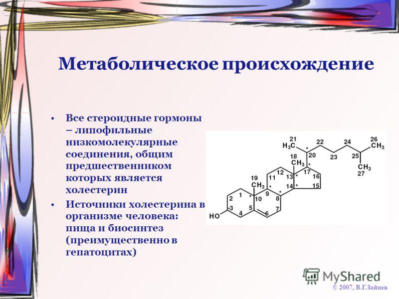 Метаболическое происхождение Все стероидные гормоны – липофильные низкомолекулярные соединения, общим предшественником которых является холестерин Источники холестерина в организме человека: пища и биосинтез (преимущественно в гепатоцитах) © 2007, В.
