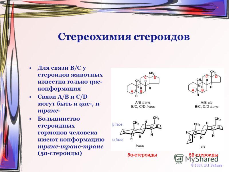 Стереохимия стероидов Для связи B/C у стероидов животных известна только цис- конформация Связи A/B и C/D могут быть и цис-, и транс- Большинство стероидных гормонов человека имеют конформацию транс-транс-транс (5α-стероиды) © 2007, В.Г.Зайцев 5α-сте