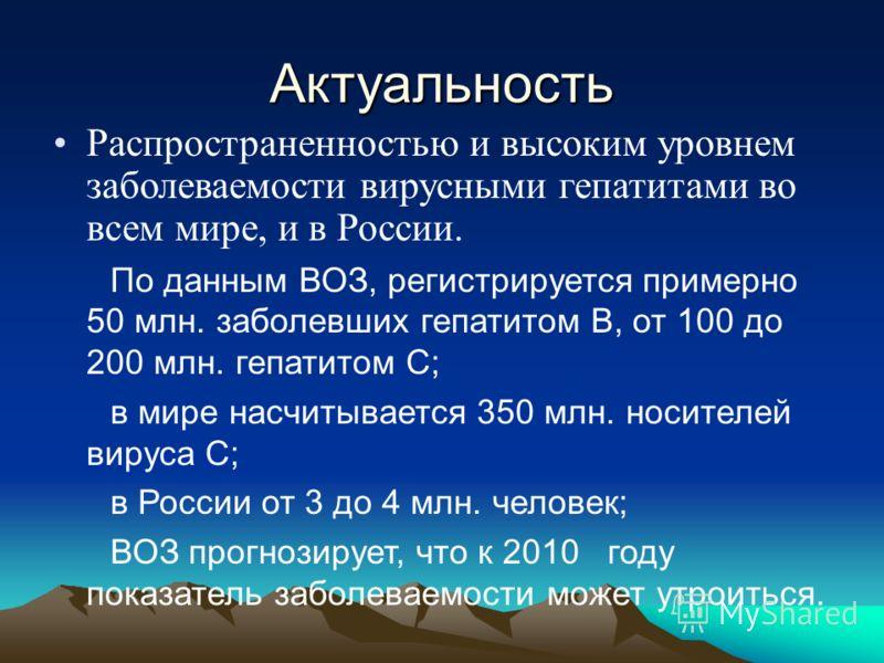 Актуальность Распространенностью и высоким уровнем заболеваемости вирусными гепатитами во всем мире, и в России. По данным ВОЗ, регистрируется примерно 50 млн. заболевших гепатитом В, от 100 до 200 млн. гепатитом С; в мире насчитывается 350 млн. носи